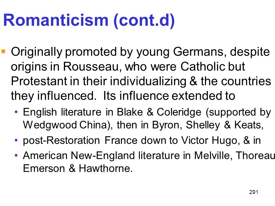 291 Romanticism (cont.d)  Originally promoted by young Germans, despite origins in Rousseau, who were Catholic but Protestant in their individualizin