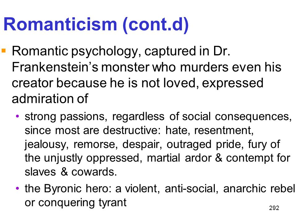 292 Romanticism (cont.d)  Romantic psychology, captured in Dr. Frankenstein's monster who murders even his creator because he is not loved, expressed