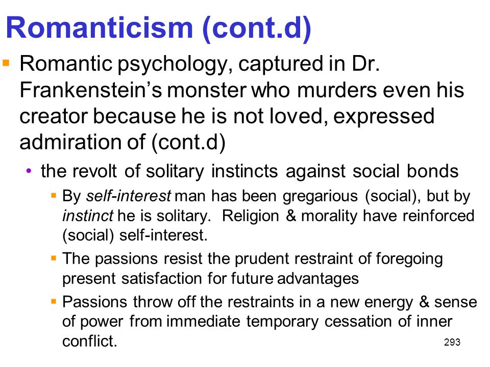 293 Romanticism (cont.d)  Romantic psychology, captured in Dr. Frankenstein's monster who murders even his creator because he is not loved, expressed