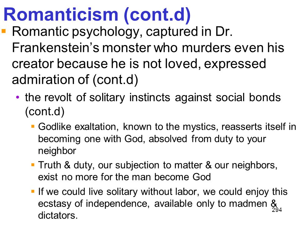 294 Romanticism (cont.d)  Romantic psychology, captured in Dr. Frankenstein's monster who murders even his creator because he is not loved, expressed