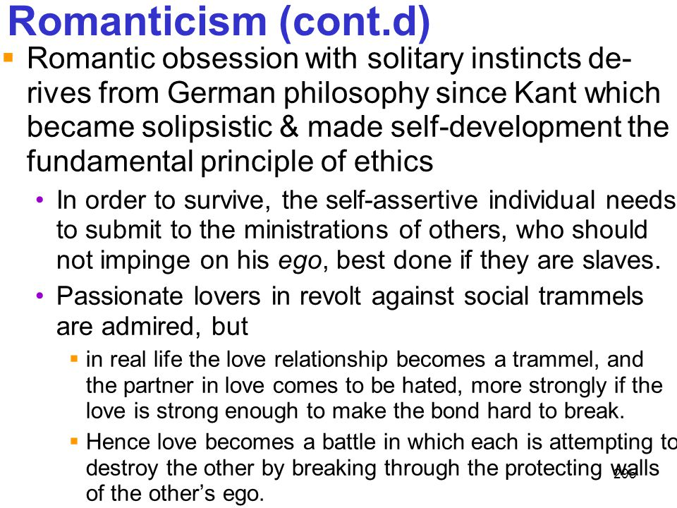 295 Romanticism (cont.d)  Romantic obsession with solitary instincts de- rives from German philosophy since Kant which became solipsistic & made self