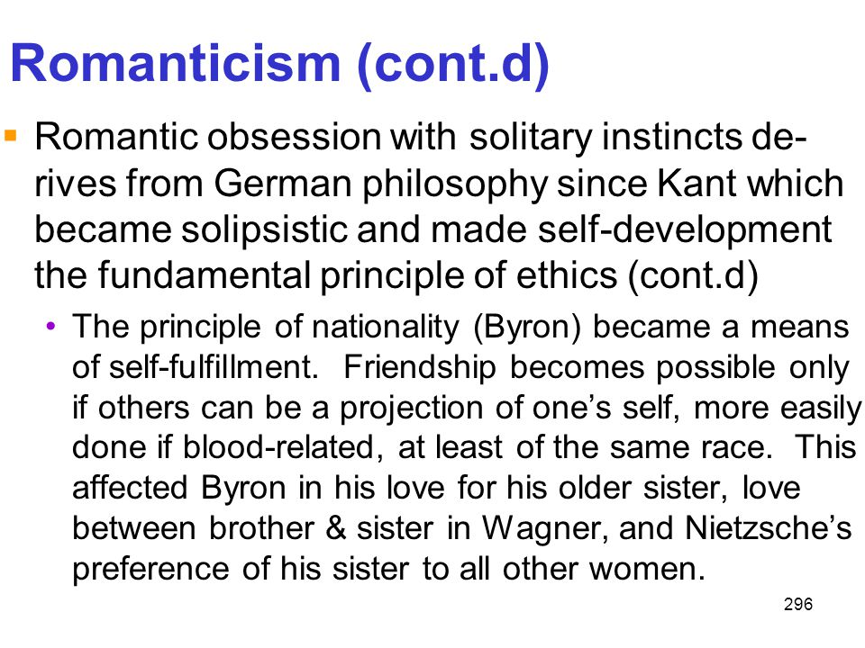 296 Romanticism (cont.d)  Romantic obsession with solitary instincts de- rives from German philosophy since Kant which became solipsistic and made se