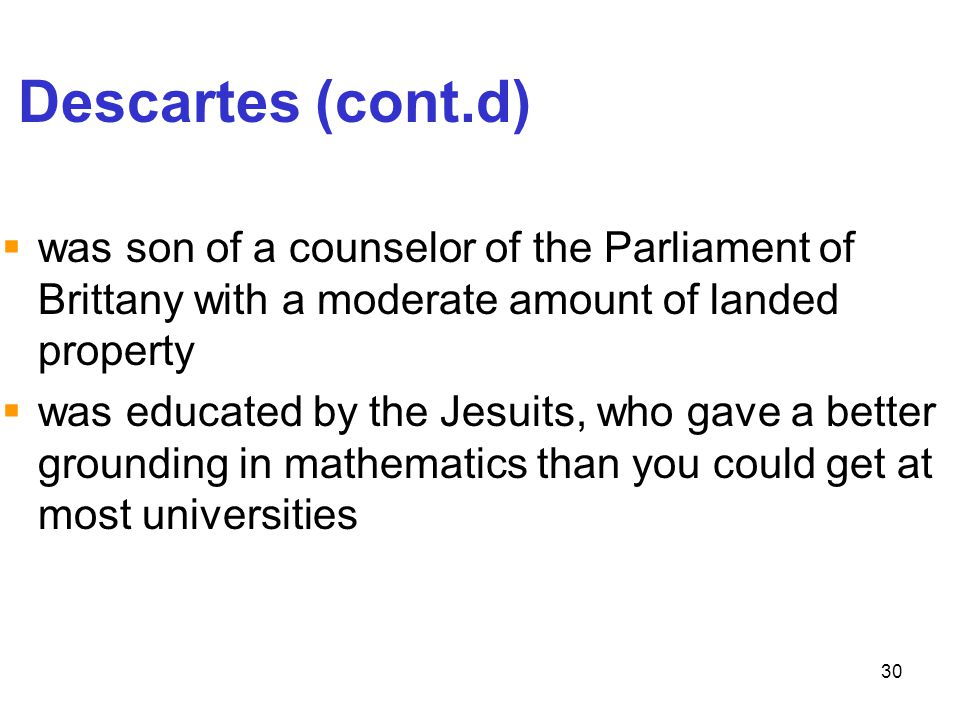 30 Descartes (cont.d)  was son of a counselor of the Parliament of Brittany with a moderate amount of landed property  was educated by the Jesuits,