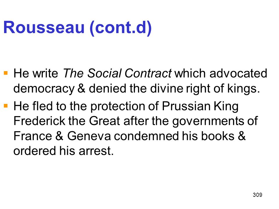 309 Rousseau (cont.d)  He write The Social Contract which advocated democracy & denied the divine right of kings.  He fled to the protection of Prus