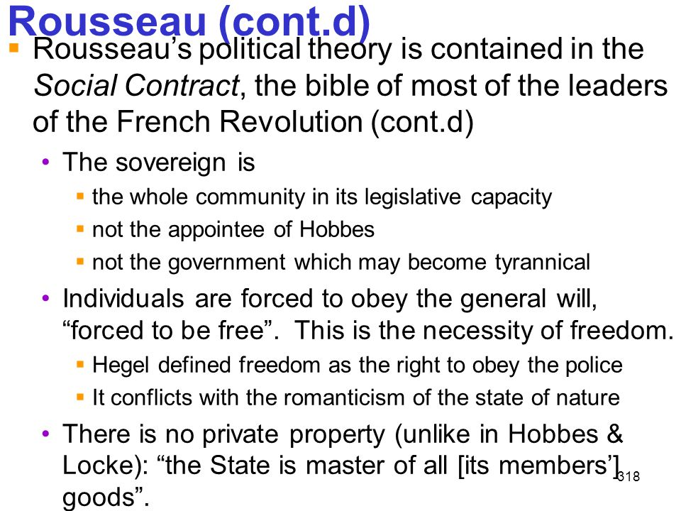 318 Rousseau (cont.d)  Rousseau's political theory is contained in the Social Contract, the bible of most of the leaders of the French Revolution (co