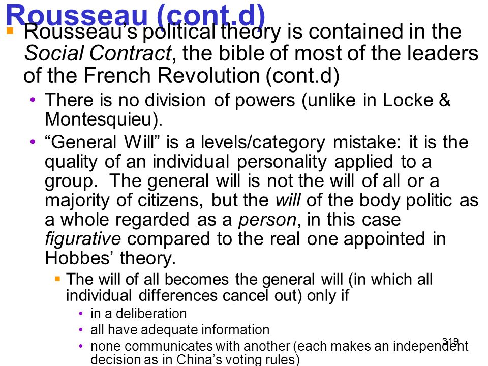 319 Rousseau (cont.d)  Rousseau's political theory is contained in the Social Contract, the bible of most of the leaders of the French Revolution (co