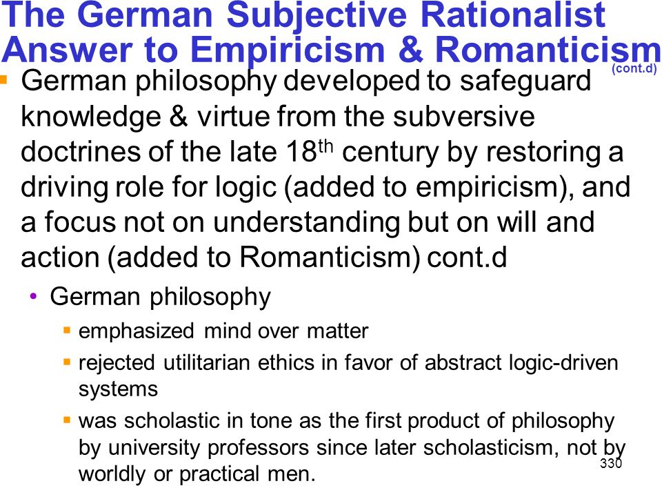 330 The German Subjective Rationalist Answer to Empiricism & Romanticism (cont.d)  German philosophy developed to safeguard knowledge & virtue from t