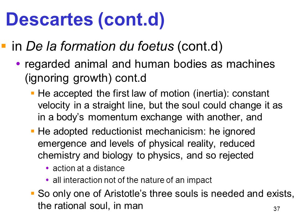 37 Descartes (cont.d)  in De la formation du foetus (cont.d)  regarded animal and human bodies as machines (ignoring growth) cont.d  He accepted th