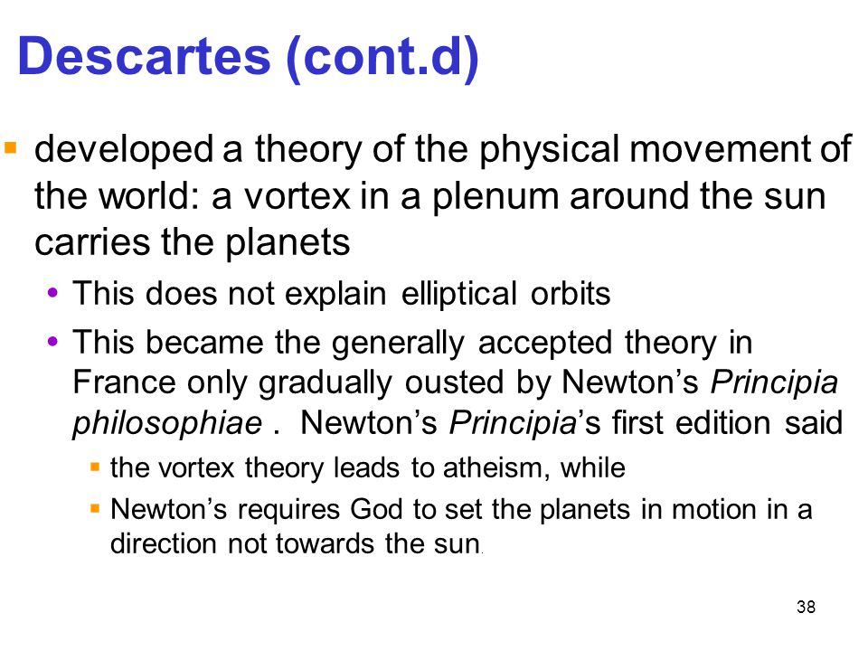 38 Descartes (cont.d)  developed a theory of the physical movement of the world: a vortex in a plenum around the sun carries the planets  This does