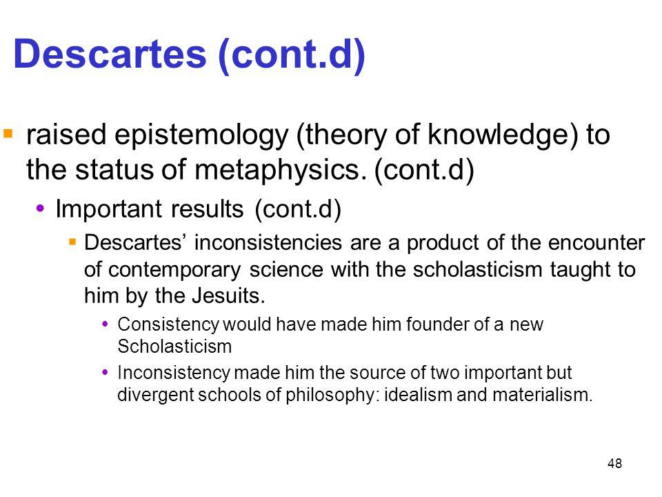 48 Descartes (cont.d)  raised epistemology (theory of knowledge) to the status of metaphysics. (cont.d)  Important results (cont.d)  Descartes' inc