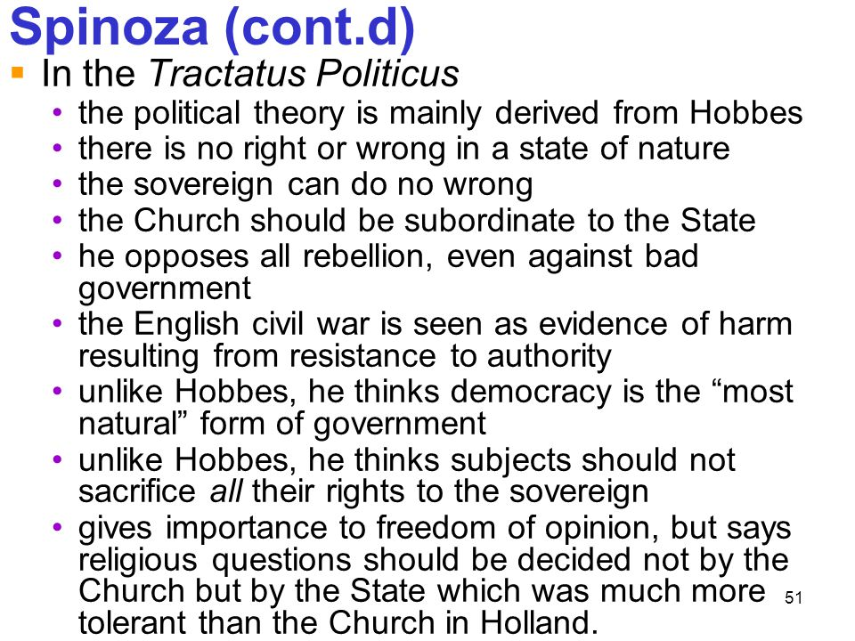 51 Spinoza (cont.d)  In the Tractatus Politicus the political theory is mainly derived from Hobbes there is no right or wrong in a state of nature th