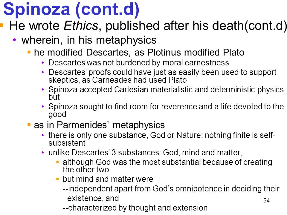 54 Spinoza (cont.d)  He wrote Ethics, published after his death(cont.d) wherein, in his metaphysics  he modified Descartes, as Plotinus modified Pla