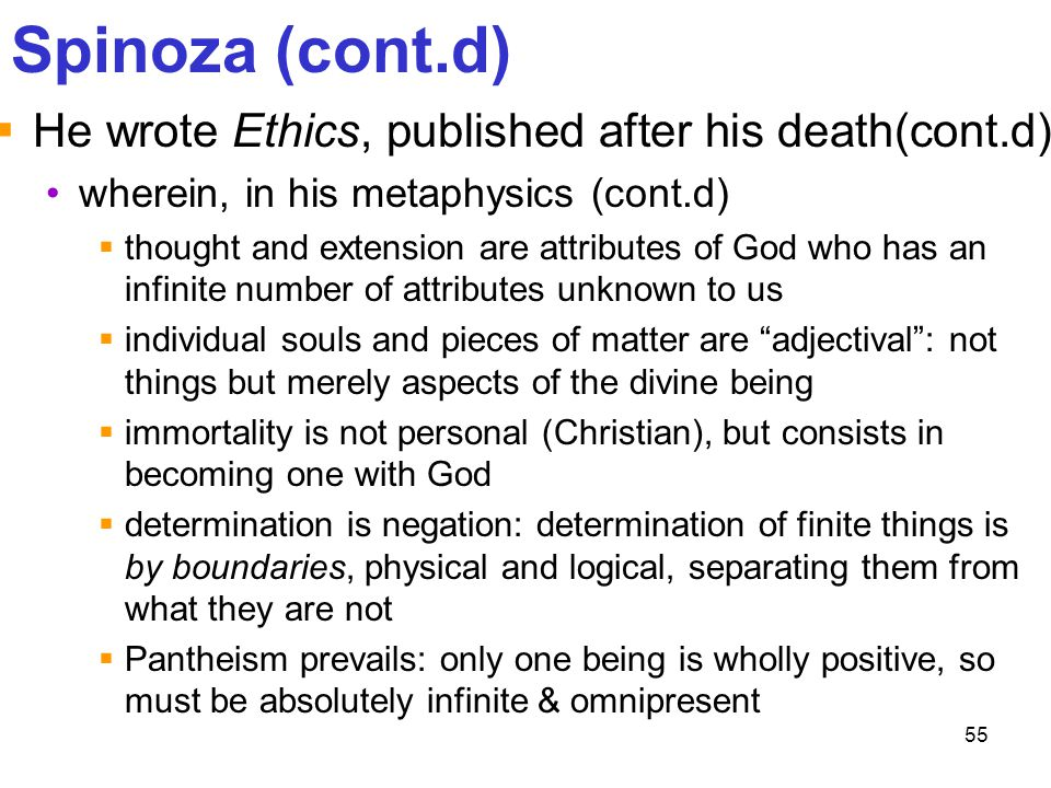 55 Spinoza (cont.d)  He wrote Ethics, published after his death(cont.d) wherein, in his metaphysics (cont.d)  thought and extension are attributes o