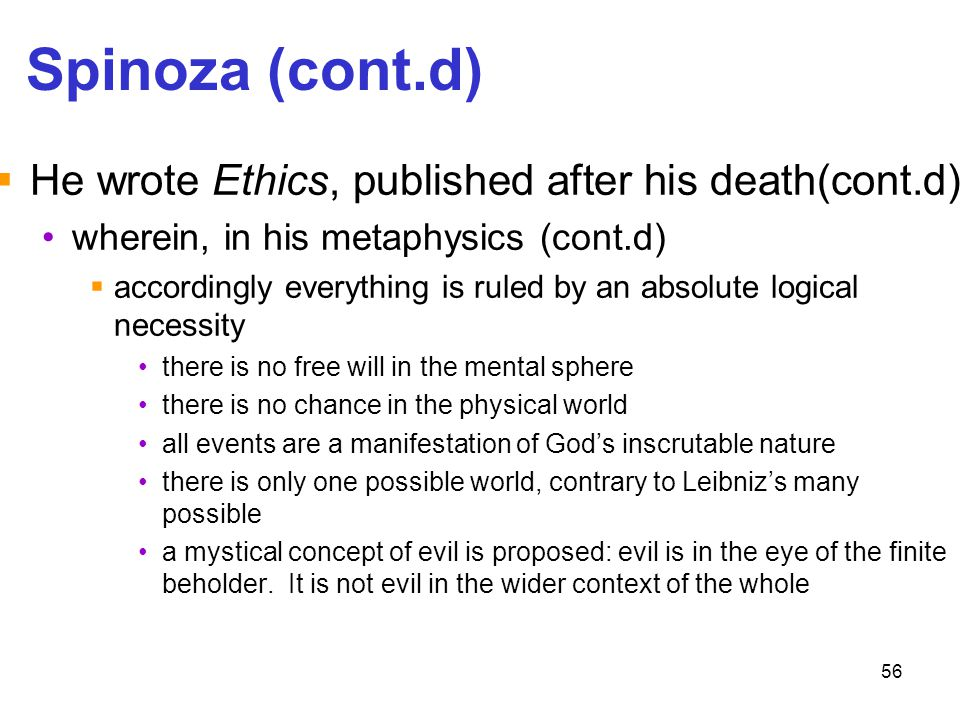 56 Spinoza (cont.d)  He wrote Ethics, published after his death(cont.d) wherein, in his metaphysics (cont.d)  accordingly everything is ruled by an