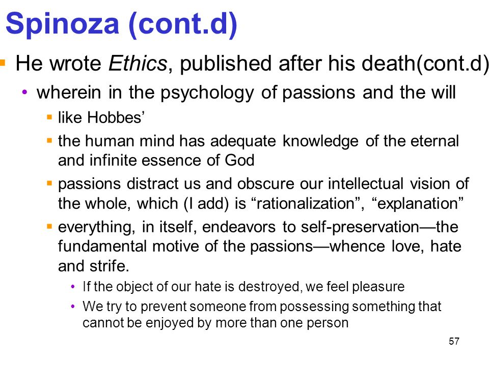 57 Spinoza (cont.d)  He wrote Ethics, published after his death(cont.d) wherein in the psychology of passions and the will  like Hobbes'  the human