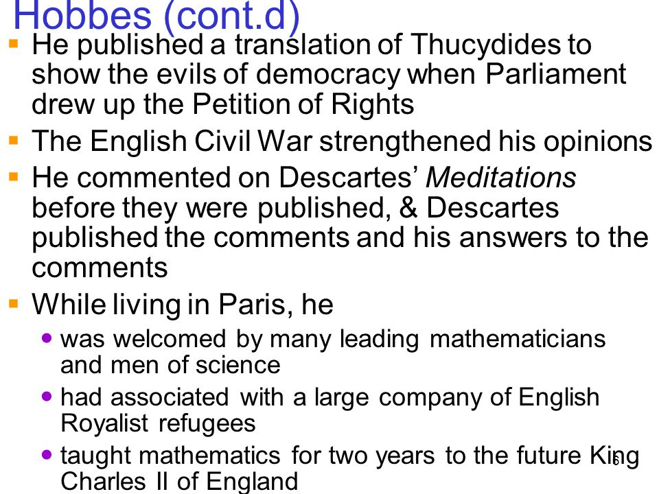 6 Hobbes (cont.d)  He published a translation of Thucydides to show the evils of democracy when Parliament drew up the Petition of Rights  The Engli