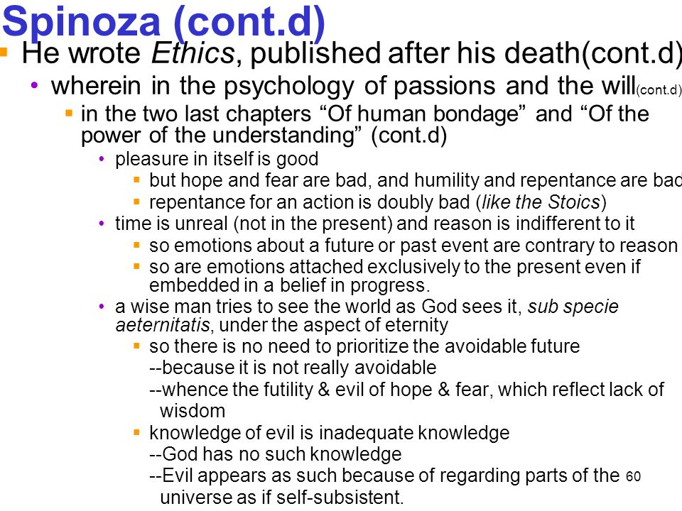 60 Spinoza (cont.d)  He wrote Ethics, published after his death(cont.d) wherein in the psychology of passions and the will (cont.d)  in the two last