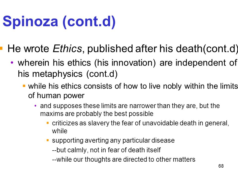 68 Spinoza (cont.d)  He wrote Ethics, published after his death(cont.d) wherein his ethics (his innovation) are independent of his metaphysics (cont.