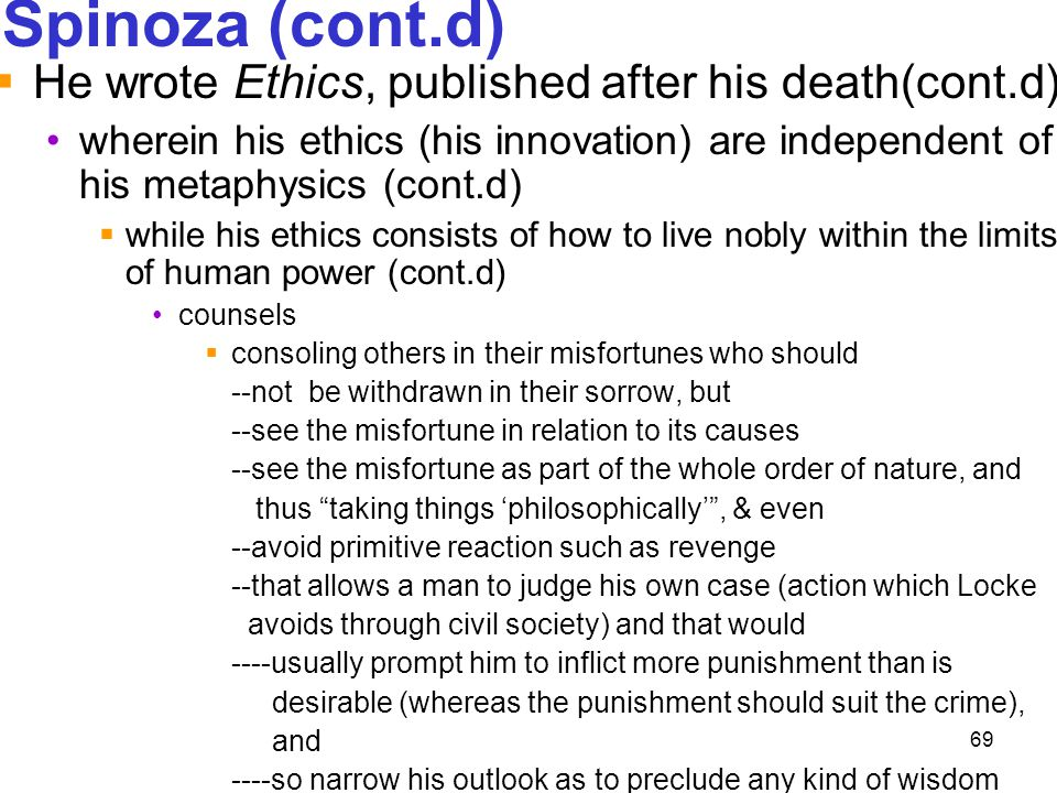 69 Spinoza (cont.d)  He wrote Ethics, published after his death(cont.d) wherein his ethics (his innovation) are independent of his metaphysics (cont.
