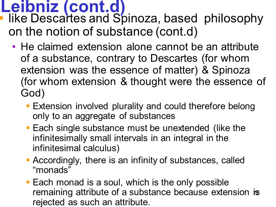 78 Leibniz (cont.d)  like Descartes and Spinoza, based philosophy on the notion of substance (cont.d) He claimed extension alone cannot be an attribu