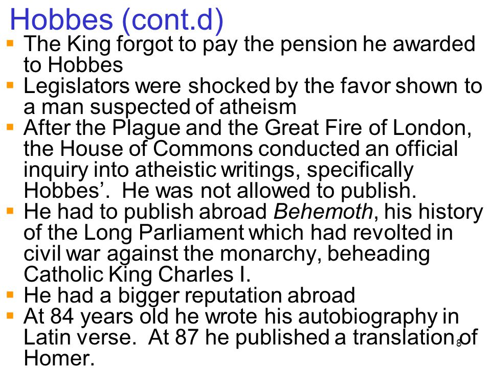 8 Hobbes (cont.d)  The King forgot to pay the pension he awarded to Hobbes  Legislators were shocked by the favor shown to a man suspected of atheis