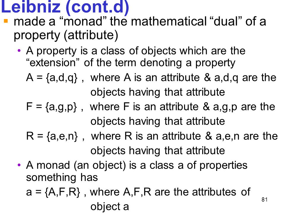 """81 Leibniz (cont.d)  made a """"monad"""" the mathematical """"dual"""" of a property (attribute) A property is a class of objects which are the """"extension"""" of t"""