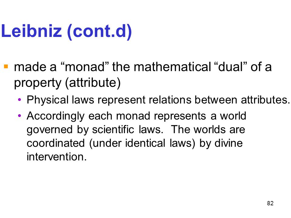 """82 Leibniz (cont.d)  made a """"monad"""" the mathematical """"dual"""" of a property (attribute) Physical laws represent relations between attributes. According"""