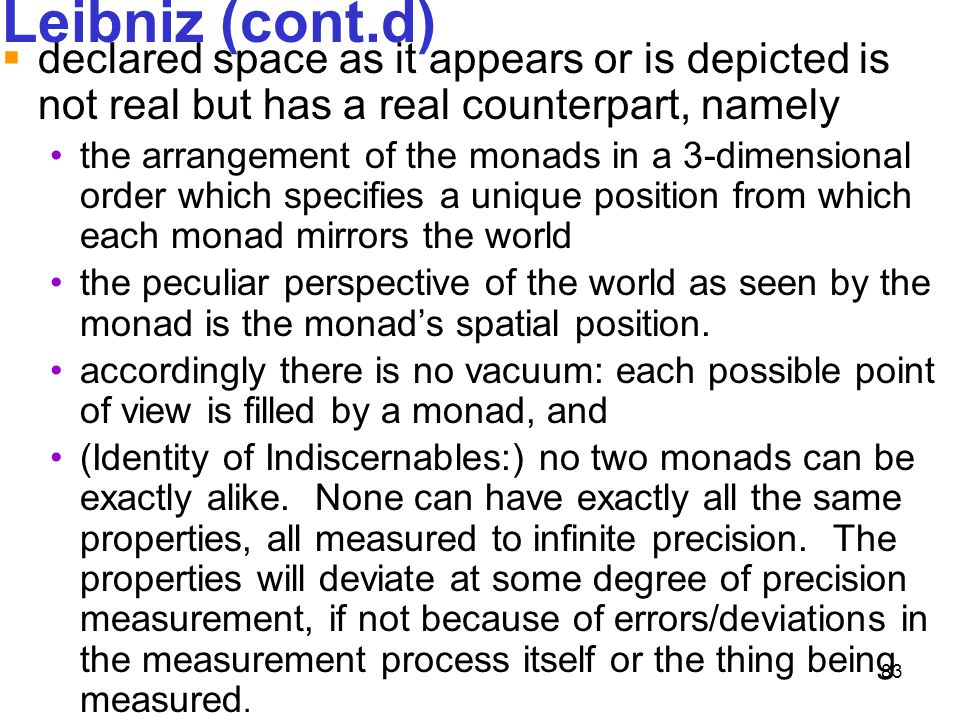 83 Leibniz (cont.d)  declared space as it appears or is depicted is not real but has a real counterpart, namely the arrangement of the monads in a 3-