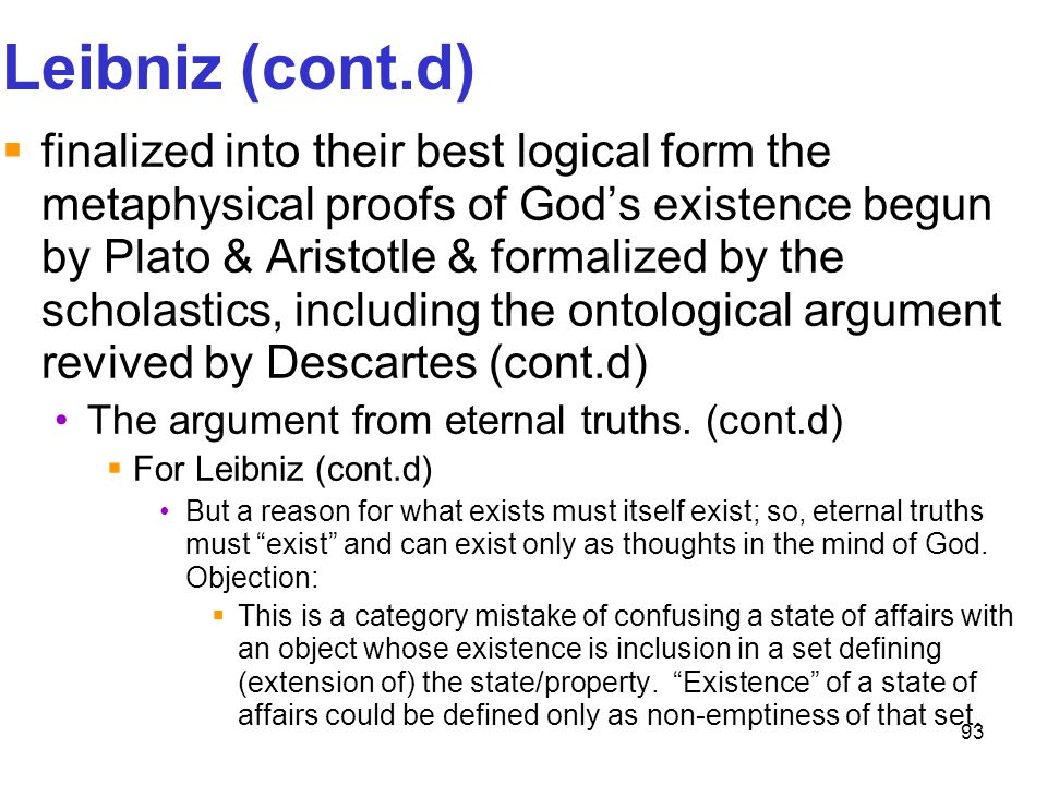 93 Leibniz (cont.d)  finalized into their best logical form the metaphysical proofs of God's existence begun by Plato & Aristotle & formalized by the