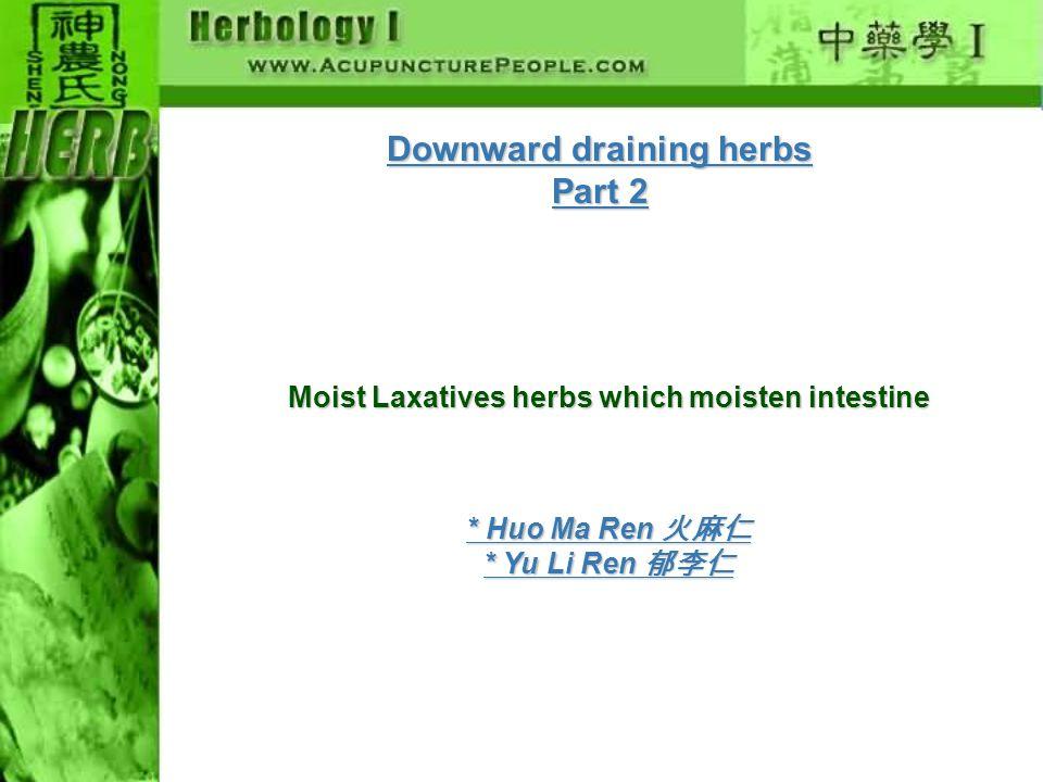 Downward draining herbs Part 2 Moist Laxatives herbs which moisten intestine Moist Laxatives * Huo Ma Ren 火麻仁 * Yu Li Ren 郁李仁