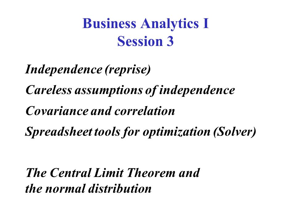Independence (reprise) Careless assumptions of independence Covariance and correlation Spreadsheet tools for optimization (Solver) The Central Limit Theorem and the normal distribution Business Analytics I Session 3
