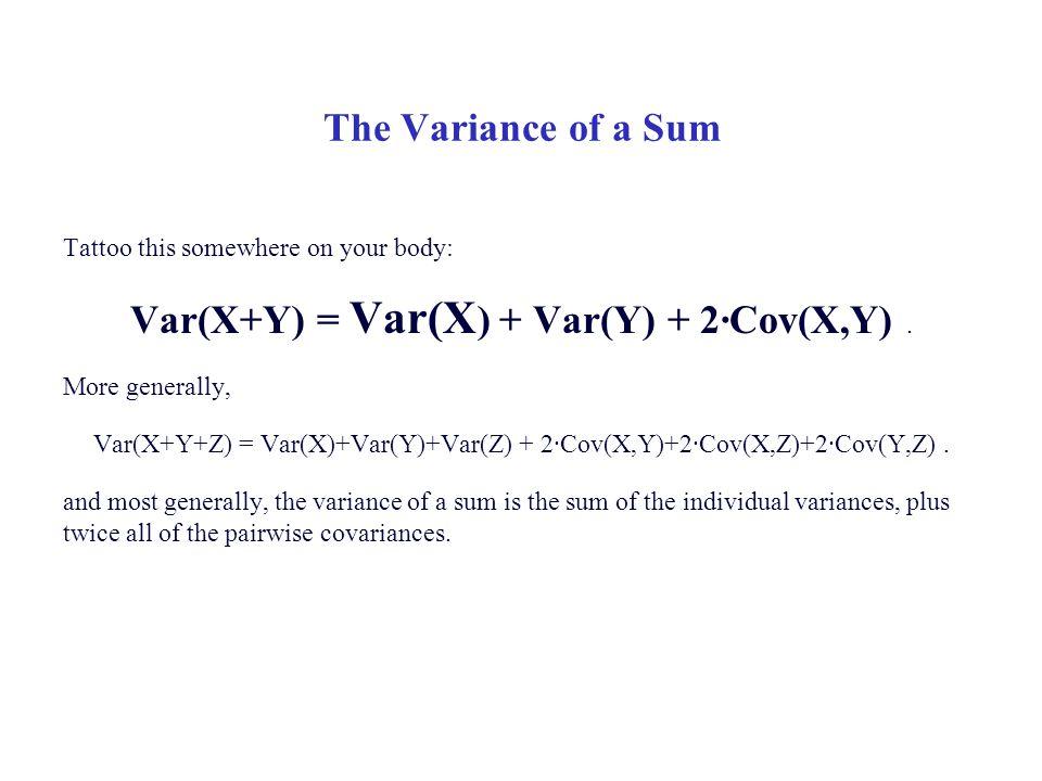 The Variance of a Sum Tattoo this somewhere on your body: Var(X+Y) = Var(X ) + Var(Y) + 2·Cov(X,Y). More generally, Var(X+Y+Z) = Var(X)+Var(Y)+Var(Z)