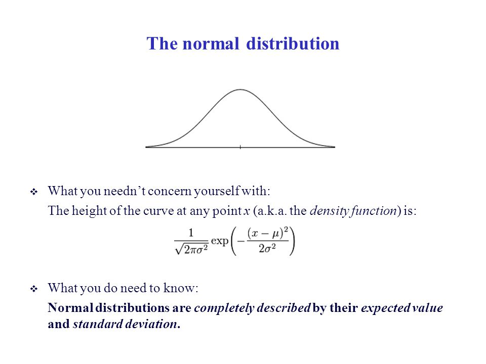 The normal distribution  What you needn't concern yourself with: The height of the curve at any point x (a.k.a.