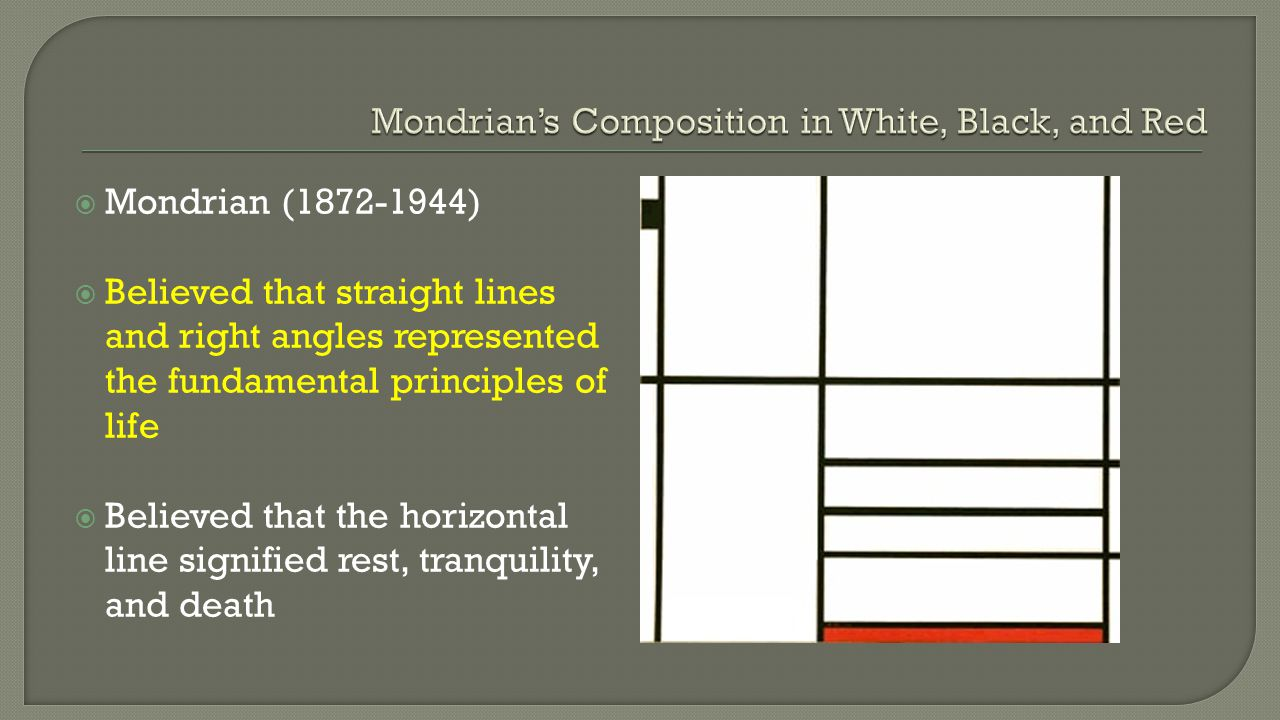  Mondrian (1872-1944)  Believed that straight lines and right angles represented the fundamental principles of life  Believed that the horizontal l