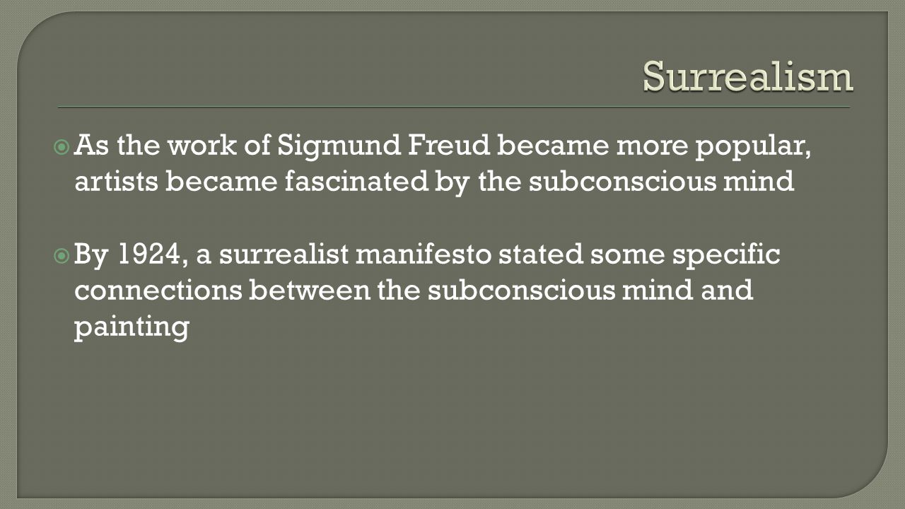  As the work of Sigmund Freud became more popular, artists became fascinated by the subconscious mind  By 1924, a surrealist manifesto stated some specific connections between the subconscious mind and painting