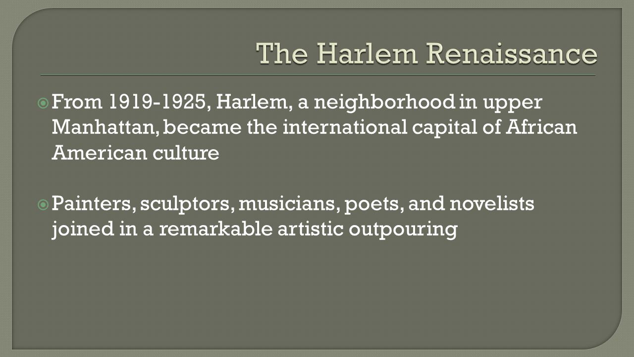  From 1919-1925, Harlem, a neighborhood in upper Manhattan, became the international capital of African American culture  Painters, sculptors, musicians, poets, and novelists joined in a remarkable artistic outpouring