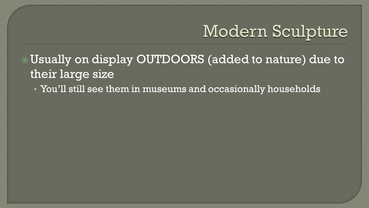  Usually on display OUTDOORS (added to nature) due to their large size You'll still see them in museums and occasionally households