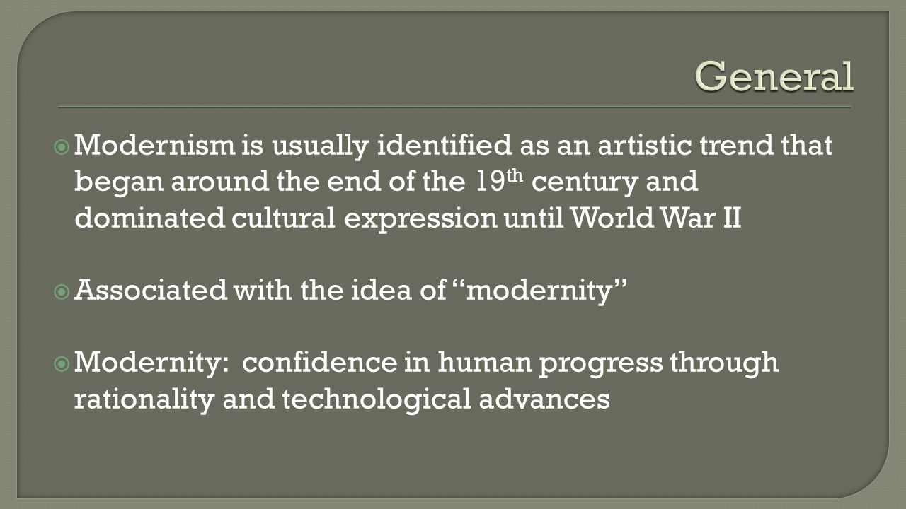  Modernism is usually identified as an artistic trend that began around the end of the 19 th century and dominated cultural expression until World Wa
