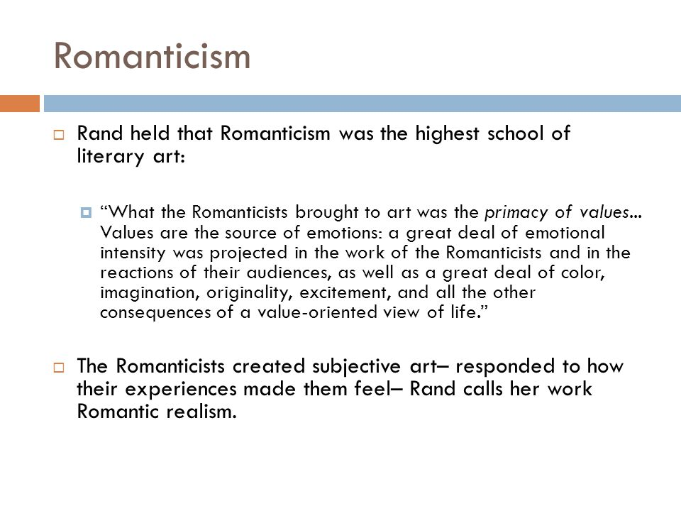 Romanticism  Rand held that Romanticism was the highest school of literary art:  What the Romanticists brought to art was the primacy of values...