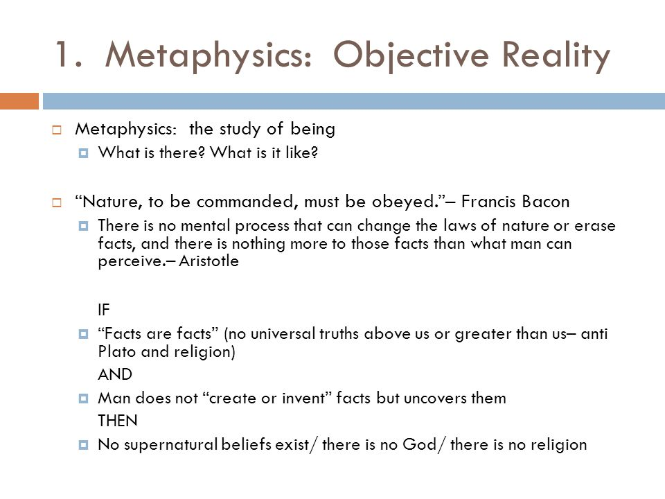 1. Metaphysics: Objective Reality  Metaphysics: the study of being  What is there.