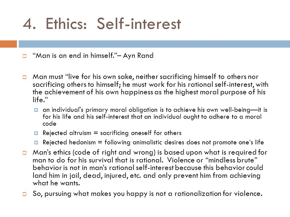"4. Ethics: Self-interest  ""Man is an end in himself.""– Ayn Rand  Man must ""live for his own sake, neither sacrificing himself to others nor sacrific"