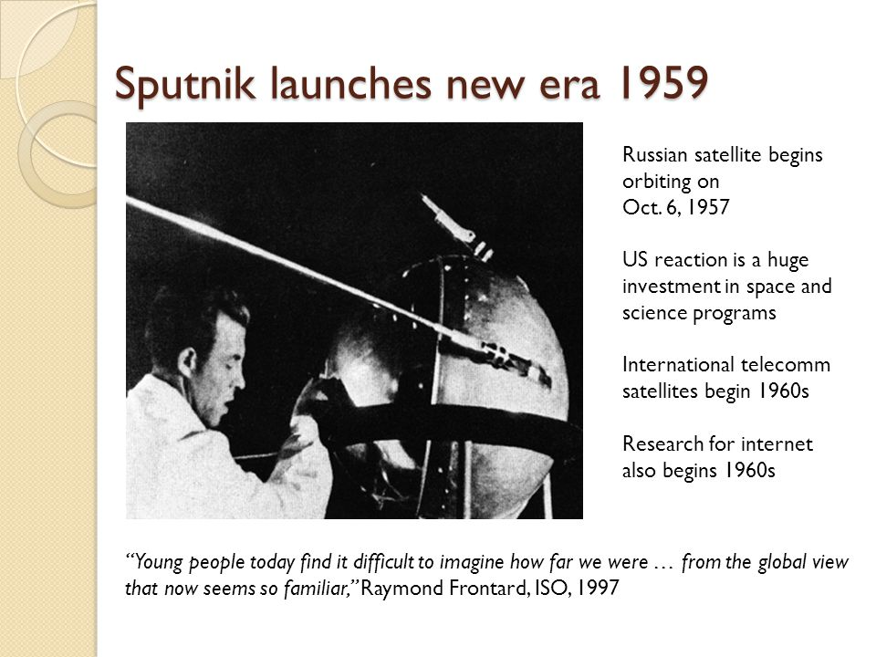 Sputnik launches new era 1959 Russian satellite begins orbiting on Oct. 6, 1957 US reaction is a huge investment in space and science programs Interna