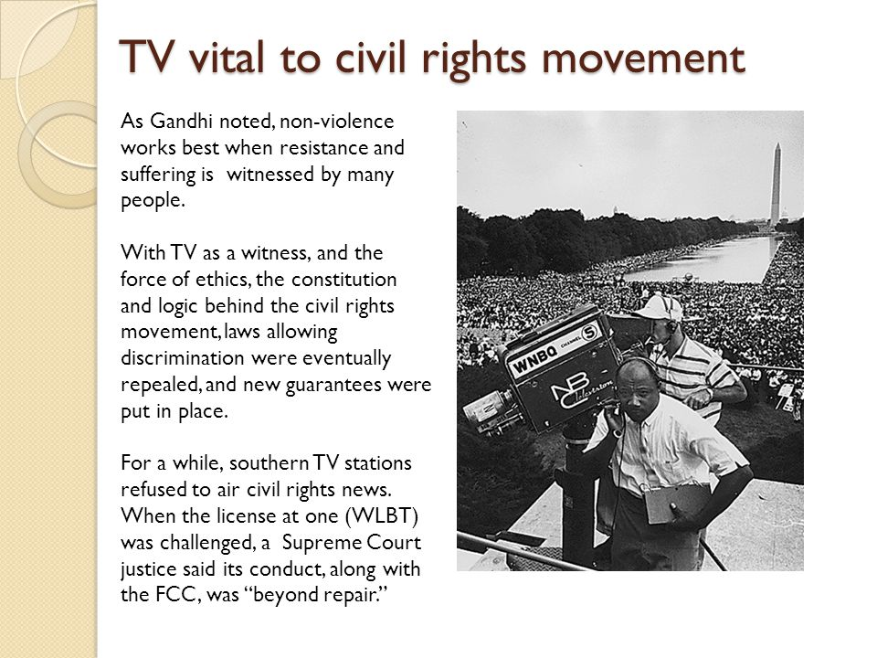 TV vital to civil rights movement As Gandhi noted, non-violence works best when resistance and suffering is witnessed by many people.