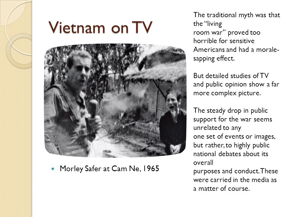 Vietnam on TV Morley Safer at Cam Ne, 1965 The traditional myth was that the living room war proved too horrible for sensitive Americans and had a morale- sapping effect.