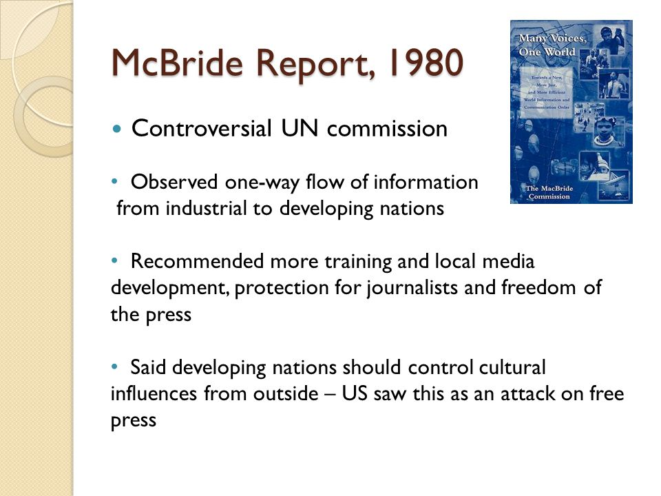 McBride Report, 1980 Controversial UN commission Observed one-way flow of information from industrial to developing nations Recommended more training and local media development, protection for journalists and freedom of the press Said developing nations should control cultural influences from outside – US saw this as an attack on free press