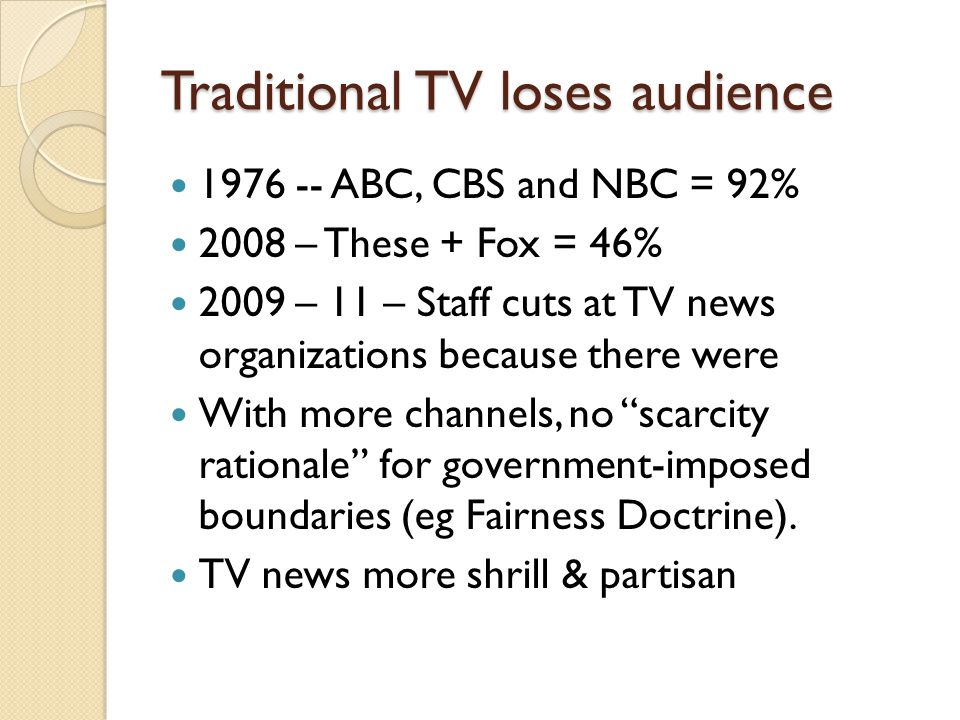 Traditional TV loses audience 1976 -- ABC, CBS and NBC = 92% 2008 – These + Fox = 46% 2009 – 11 – Staff cuts at TV news organizations because there were With more channels, no scarcity rationale for government-imposed boundaries (eg Fairness Doctrine).