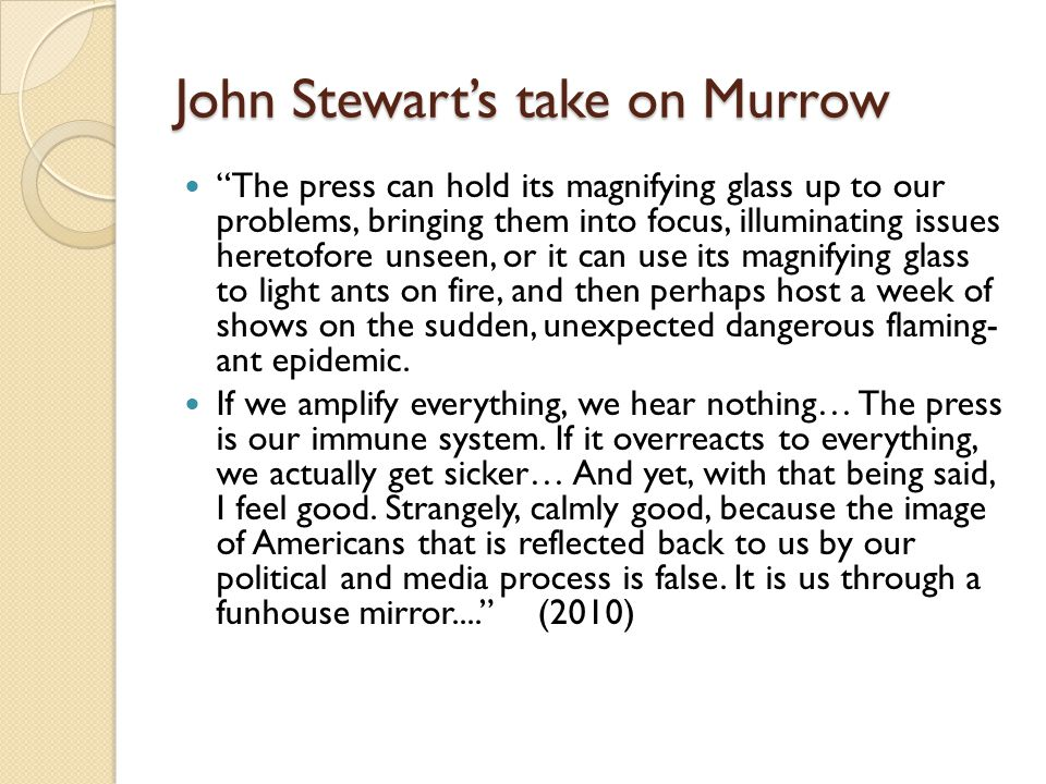 John Stewart's take on Murrow The press can hold its magnifying glass up to our problems, bringing them into focus, illuminating issues heretofore unseen, or it can use its magnifying glass to light ants on fire, and then perhaps host a week of shows on the sudden, unexpected dangerous flaming- ant epidemic.