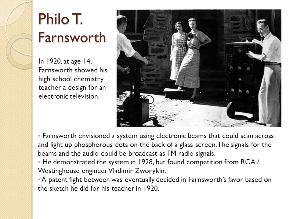 Philo T. Farnsworth Farnsworth envisioned a system using electronic beams that could scan across and light up phosphorous dots on the back of a glass