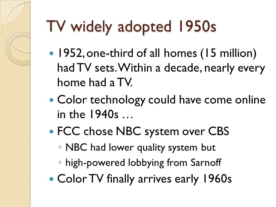 TV widely adopted 1950s 1952, one-third of all homes (15 million) had TV sets. Within a decade, nearly every home had a TV. Color technology could hav