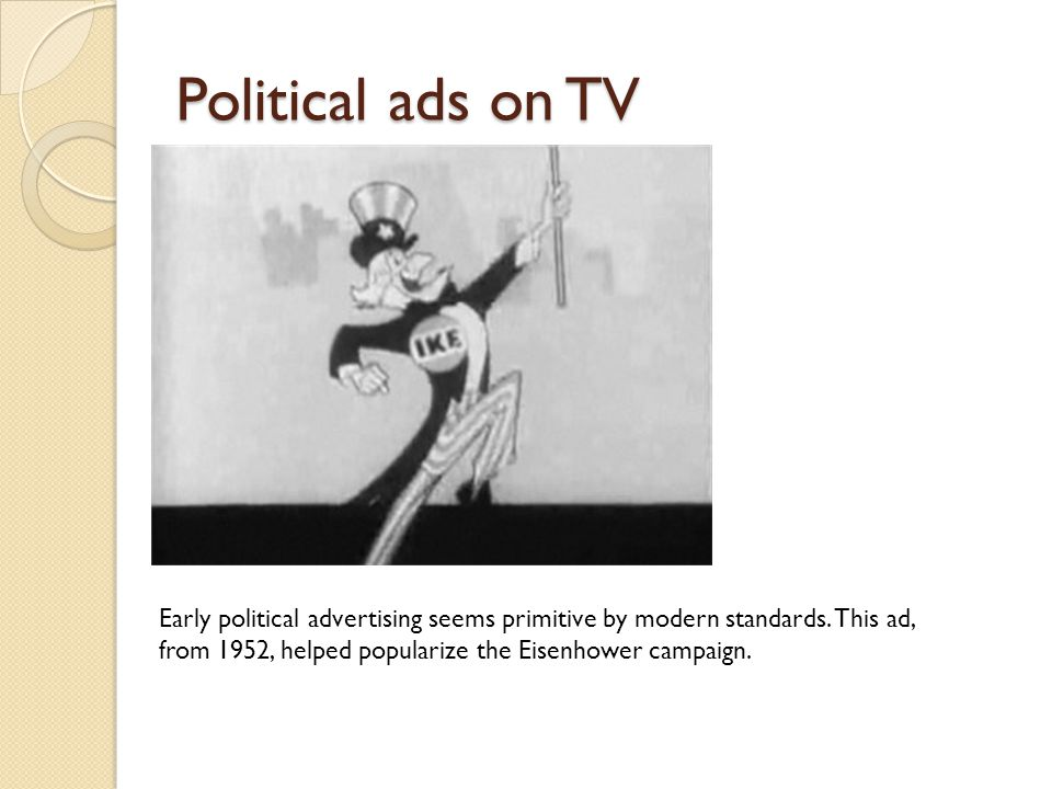 Political ads on TV Early political advertising seems primitive by modern standards. This ad, from 1952, helped popularize the Eisenhower campaign.